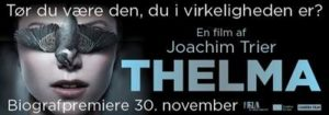 Thelma is a Norwegian supernatural horror-thriller film directed by Joachim Trier and starring Eili Harboe. The film was screened at the 2017 Toronto International Film Festival,[2] and was selected as the Norwegian entry for the Best Foreign Language Film at the 90th Academy Awards